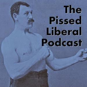 The Pissed Liberal Podcast