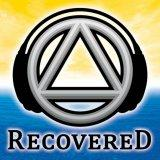 Recovered Podcast - The Unofficial Alcoholics Anonymous AA Recovery Podcast for The Alcoholic Addict