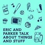 Eric And Parker Talk About Things and Stuff - Your Neighbors' Musings