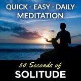 60 Seconds of Solitude - quick, easy, daily meditation