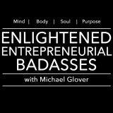 Enlightened Entrepreneurial Badasses with Michael Glover