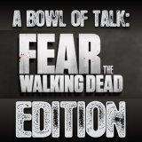 A Bowl Of Talk: Fear The Walking Dead Edition