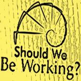 Should We Be Working? Podcast
