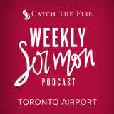 Catch The Fire - Weekly Sermon Podcast (Toronto Airport)