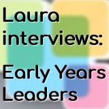 Laura Interviews Early Years Leaders