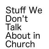 Stuff We Don't Talk about in Church
