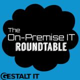 The On-Premise IT Roundtable Podcast – Gestalt IT