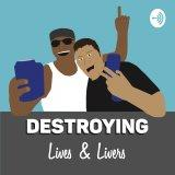 Destroying Lives and Livers Podcast