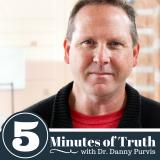 Five Minutes of Truth with Dr. Danny Purvis