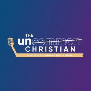The Uncommon Christian Podcast with Michael Hinton