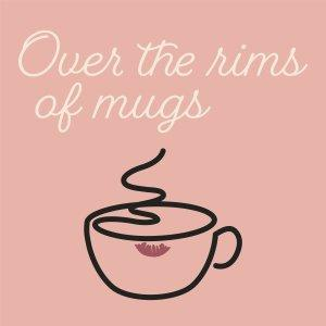 Over the Rims of Mugs