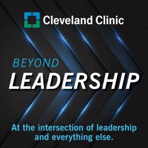 Beyond Leadership: a Cleveland Clinic Podcast