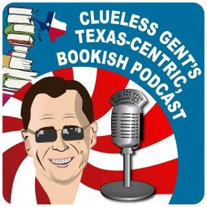 Clueless Gent's Texas-Centric, Bookish Podcast