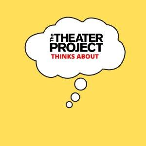 The Theater Project Thinks About...