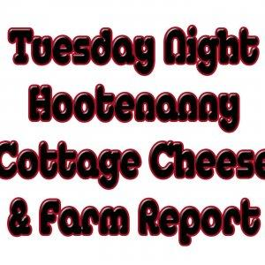 Tuesday Night Hootenanny Cottage Cheese and Farm Report