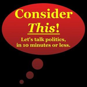 Consider This! | Conservative political commentary in 10 minutes or less