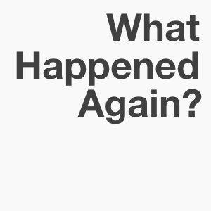 What Happened Again?