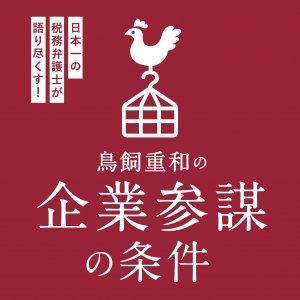 鳥飼重和の企業参謀の条件~日本一の税務弁護士が語り尽くします!~