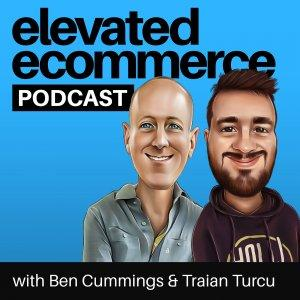 Elevated Ecommerce Podcast - Ben Cummings & Traian Turcu