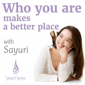"""Who you are"" makes the world a better place「自分軸を輝かせよう」by Sayuri Sense"
