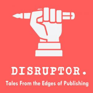 Disruptor, Tales From the Edges of Publishing