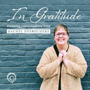 In Gratitude Stories & Conversations with Rachel DesRochers