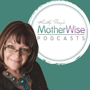 Kathy Fray's MotherWise Podcasts