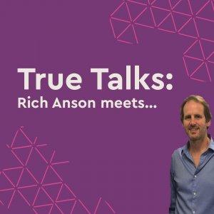 True Talks: Rich Anson meets...