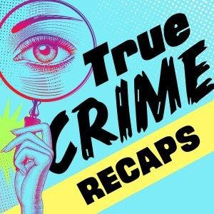 True Crime Recaps