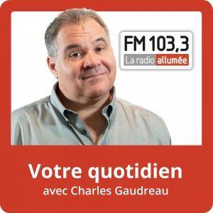 Votre Quotidien avec Charles Gaudreau du FM103,3