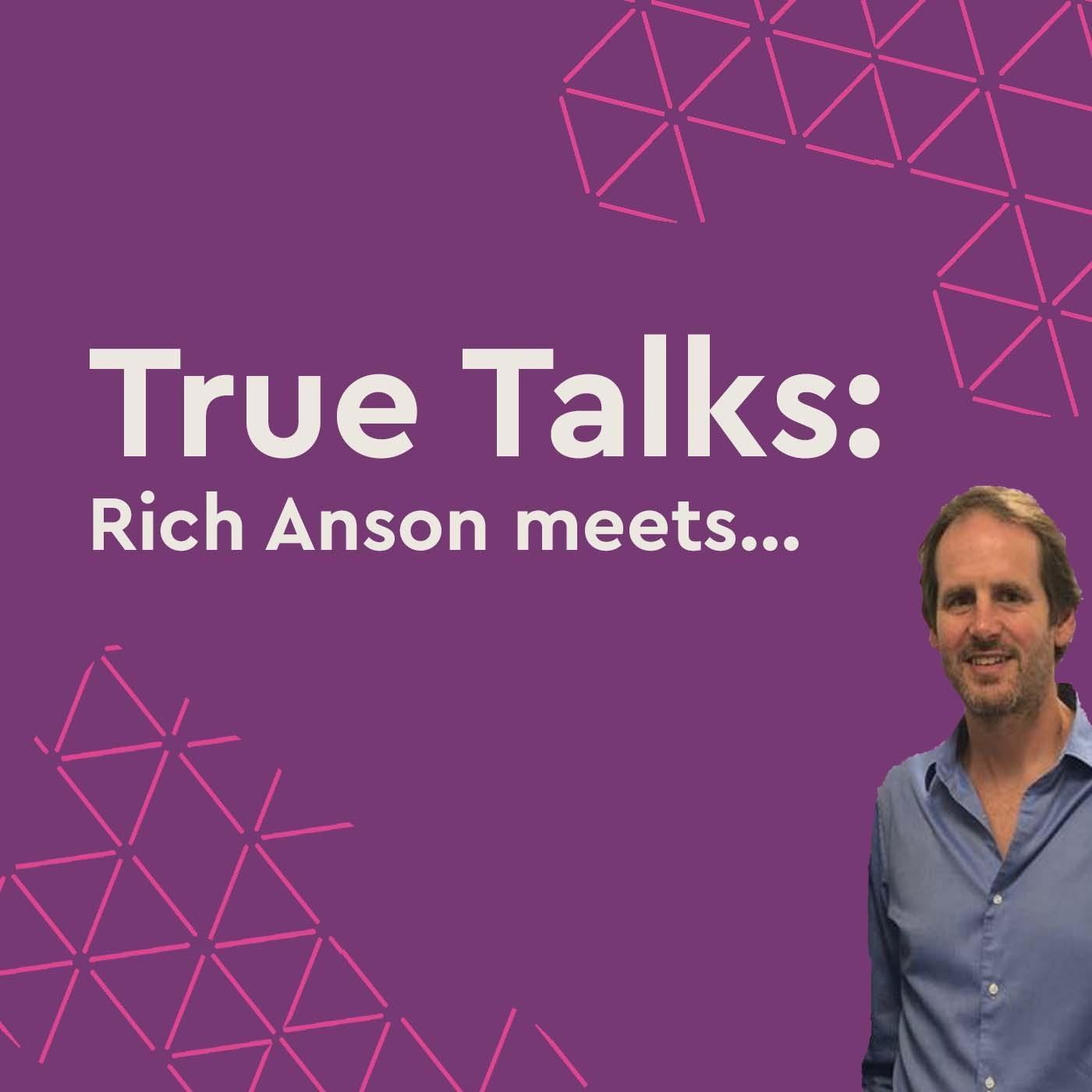 True Talks: Rich Anson meets...